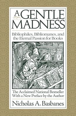 A Gentle Madness: Bibliophiles, Bibliomanes, and the Eternal Passion for Books - Basbanes, Nicholas A