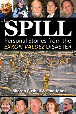 The Spill: Personal Stories from the EXXON Valdez Disaster - Bushell, Sharon, and Jones, Stan