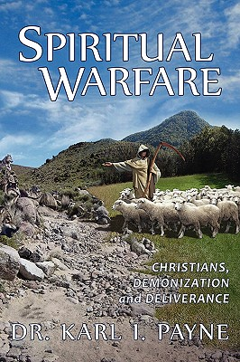 Spiritual Warfare: Christians, Demonization and Deliverance - Payne, Karl I