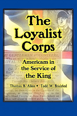 The Loyalist Corps: Americans in Service to the King - Allen, Thomas B, and Braisted, Todd W