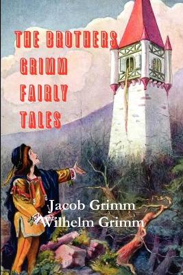 The Brothers Grimm Fairy Tales - Grimm, Jacob Ludwig Carl, and Grimm, Wilhelm