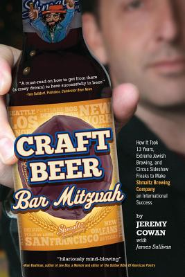 Craft Beer Bar Mitzvah: How It Took 13 Years, Extreme Jewish Brewing, and Circus Sideshow Freaks to Make Shmaltz Brewing Company an International Success - Cowan, Jeremy, and Sullivan, James