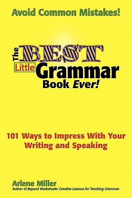 The Best Little Grammar Book Ever! 101 Ways to Impress with Your Writing and Speaking - Miller, Arlene