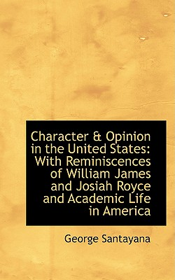 Character & Opinion in the United States: With Reminiscences of William James and Josiah Royce and a - Santayana, George, Professor
