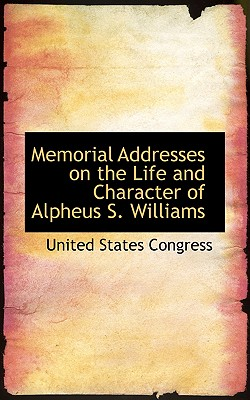 Memorial Addresses on the Life and Character of Alpheus S. Williams - Congress, United States, Professor