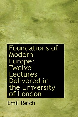 Foundations of Modern Europe: Twelve Lectures Delivered in the University of London - Reich, Emil