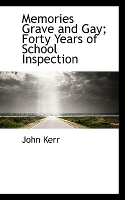 Memories Grave and Gay; Forty Years of School Inspection - Kerr, John