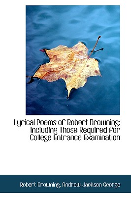 Lyrical Poems of Robert Browning: Including Those Required for College Entrance Examination - Browning, Robert