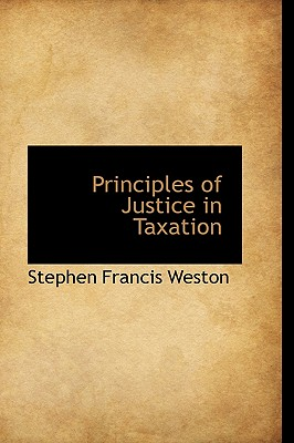 Principles of Justice in Taxation - Weston, Stephen Francis