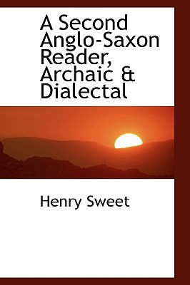 A Second Anglo-Saxon Reader, Archaic & Dialectal - Sweet, Henry