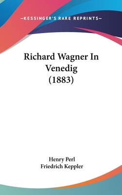 Richard Wagner in Venedig (1883) - Perl, Henry, and Keppler, Friedrich (Foreword by)