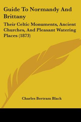 Guide to Normandy and Brittany: Their Celtic Monuments, Ancient Churches, and Pleasant Watering Places (1873) - Black, Charles Bertram