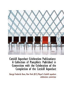 Catskill Aqueduct Celebration Publications: A Collection of Pamphlets Published in Connection with T - Kunz, George Frederick