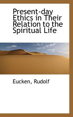 Present-Day Ethics in Their Relation to the Spiritual Life - Rudolf, Eucken