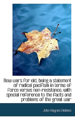 New Wars for Old, Being a Statement of Radical Pacifism in Terms of Force Versus Non-Resistance, Wit - Holmes, John Haynes