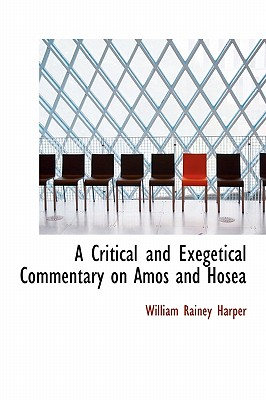 A Critical and Exegetical Commentary on Amos and Hosea - Harper, William Rainey