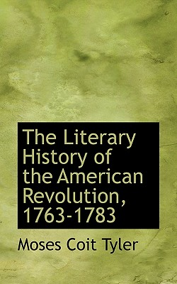 The Literary History of the American Revolution, 1763-1783 - Tyler, Moses Coit