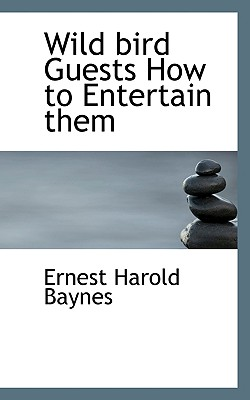 Wild Bird Guests How to Entertain Them - Baynes, Ernest Harold