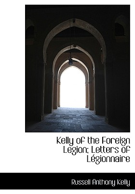 Kelly of the Foreign Legion; Letters of L Gionnaire - Kelly, Russell Anthony