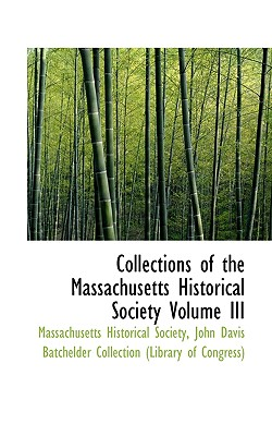 Collections of the Massachusetts Historical Society Volume III - Massachusetts Historical Society, Historical Society (Creator), and John Davis Batchelder Collection (Librar, Davis...