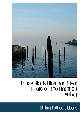 Those Black Diamond Men; A Tale of the Anthrax Valley - Gibbons, William Futhey