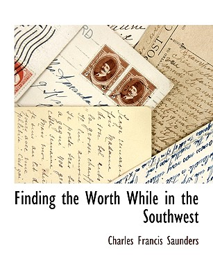 Finding the Worth While in the Southwest - Saunders, Charles Francis