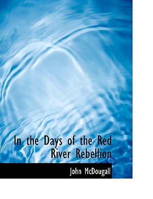 In the Days of the Red River Rebellion - McDougall, John, M.D.