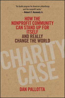 Charity Case: How the Nonprofit Community Can Stand Up for Itself and Really Change the World - Pallotta, Dan