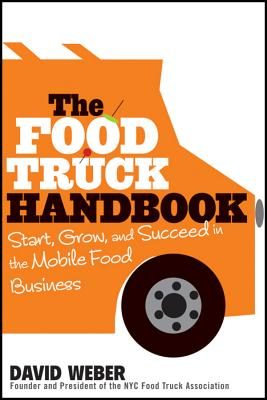 The Food Truck Handbook: Start, Grow, and Succeed in the Mobile Food Business - Weber, David