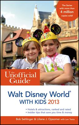 The Unofficial Guide to Walt Disney World with Kids 2013 - Sehlinger, Bob, and Opsomer, Liliane J., and Testa, Len