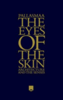 The Eyes of the Skin: Architecture and the Senses - Pallasmaa, Juhani
