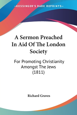 A Sermon Preached in Aid of the London Society: For Promoting Christianity Amongst the Jews (1811) - Graves, Richard