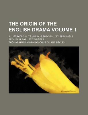 The Origin of the English Drama Volume 1; Illustrated in Its Various Species ... by Specimens from Our Earliest Writers - Hawkins, Thomas