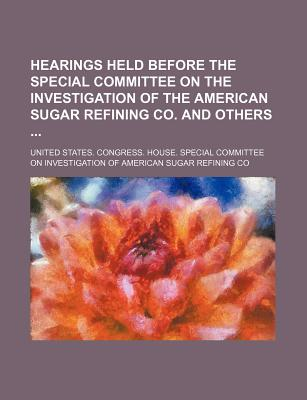 Hearings Held Before the Special Committee on the Investigation of the American Sugar Refining Co; And Others on June 12 [-August 11] 1911 Volume 1 - Co, United States Congress