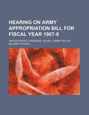Hearing on Army Appropriation Bill for Fiscal Year 1907-8 - Affairs, United States Congress