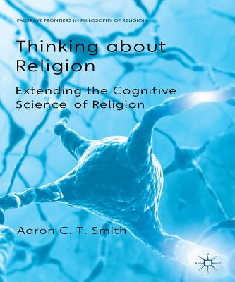 Thinking About Religion: Extending the Cognitive Science of Religion - Smith, Aaron C. T., and Nagasawa, Yujin (Series edited by), and Wielenberg, Erik J. (Series edited by)