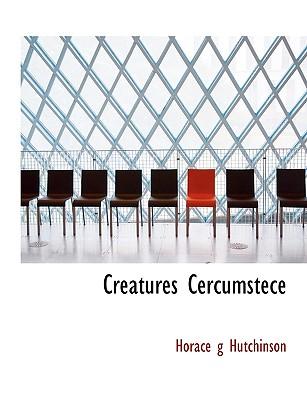 Creatures Cercumstece - Hutchinson, Horace G