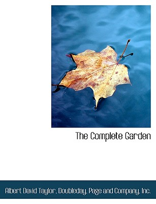 The Complete Garden - Taylor, Albert David, and Doubleday Page & Co (Creator)