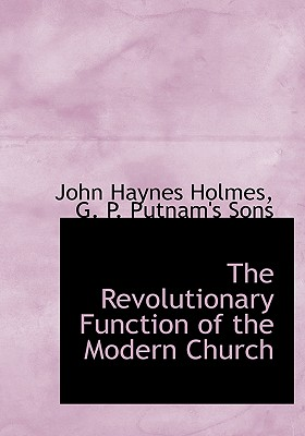The Revolutionary Function of the Modern Church - Holmes, John Haynes, and G P Putnam & Co (Creator), and G P Putnam's Sons (Creator)