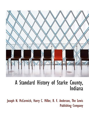 A Standard History of Starke County, Indiana - McCormick, Joseph N, and Miller, Harry C, and The Lewis Publishing Company, Lewis Publishing Company (Creator)