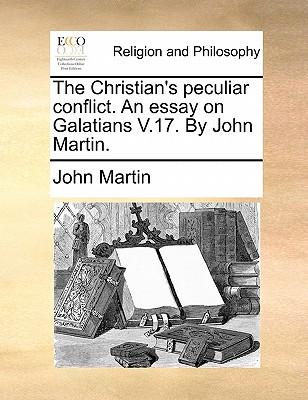 The Christian's Peculiar Conflict. an Essay on Galatians V.17. by John Martin. - Martin, John