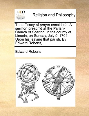 The Efficacy of Prayer Consider'd. a Sermon Preach'd at the Parish-Church of Scartho, in the County of Lincoln, on Sunday, July 9, 1704. Upon His Leaving That Parish. by Edward Roberts, ... - Roberts, Edward