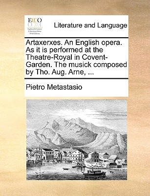 Artaxerxes. an English Opera. as It Is Performed at the Theatre-Royal in Covent-Garden. the Musick Composed by Tho. Aug. Arne, ... - Metastasio, Pietro Antonio