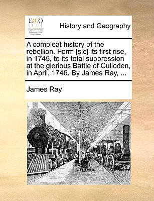 A Compleat History of the Rebellion. Form [Sic] Its First Rise, in 1745, to Its Total Suppression at the Glorious Battle of Culloden, in April, 1746. by James Ray, ... - Ray, James