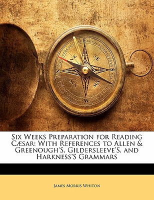 Six Weeks Preparation for Reading C Sar: With References to Allen & Greenough's, Gildersleeve's, and Harkness's Grammars - Whiton, James Morris