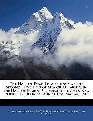The Hall of Fame; Proceedings of the Second Unveiling of Memorial Tablets in the Hall of Fame at University Heights, New York City, Upon Memorial Day, May 30, 1907 - Kunz, George Frederick