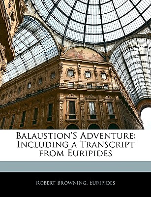 Balaustion's Adventure: Including a Transcript from Euripides - Browning, Robert, and Euripides, Robert