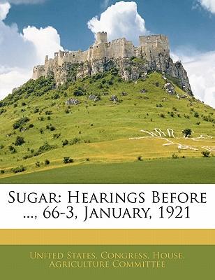 Sugar: Hearings Before ..., 66-3, January, 1921 - United States Congress House Agricult, States Congress House Agricult (Creator)