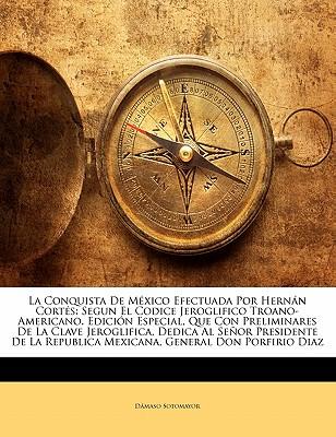 Conquista de Mexico Efectuada Por Hern N Cort S: Segun El Codice Jeroglifico Troano-Americano. Edici N Especial, Que Con Preliminares de La Clave Jero - Sotomayor, Dmaso
