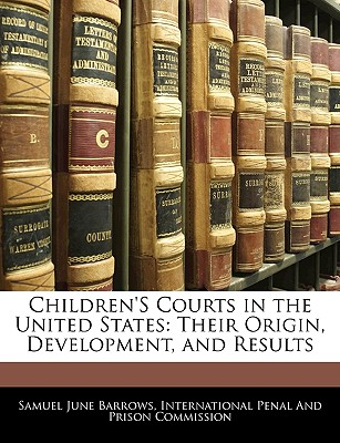 Children's Courts in the United States: Their Origin, Development, and Results - Barrows, Samuel June, and International Penal and Prison Commissio, Penal And Prison Commissio (Creator)
